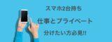 【スマホ2台持ち】仕事用とプライベートを分けられたい方/販売員の使い方を解説!!