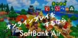 【あつまれ どうぶつの森】をするならソフトバンクエアー !!