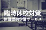 【コロナウィルス/無償提供オンライン学習サービス】臨時休校中に利用できるコンテンツ一覧