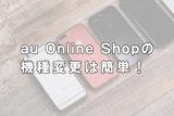【2020年版】初心者でも簡単にできる!au Online Shopで機種変更する方法